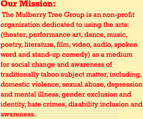 Our Mission: The Mulberry Tree Group is an non-profit organization dedicated to using the arts: (theater, performance art, dance, music, poetry, literature, film, video, audio, spoken word and stand-up comedy) as a medium for social change and awareness of traditionally taboo subject matter, including, domestic violence, sexual abuse, depression and mental illness, gender exclusion and identity, hate crimes, disability inclusion and awareness.